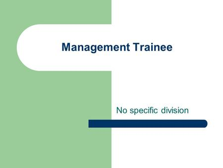 Management Trainee No specific division. Job Nature Rotated among the various departments in order to develop familiarity with the whole organization.