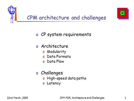 22nd March, 2005CPM FDR, Architecture and Challenges1 CPM architecture and challenges oCP system requirements oArchitecture oModularity oData Formats oData.