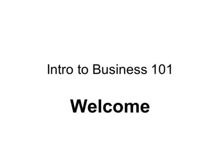 Intro to Business 101 Welcome. Intro to Business I'm Paul Brennan Responsible Learner Class Goals –Terms –Functions of a business –Create your own business.
