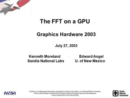 The FFT on a GPU Graphics Hardware 2003 July 27, 2003 Kenneth MorelandEdward Angel Sandia National LabsU. of New Mexico Sandia is a multiprogram laboratory.