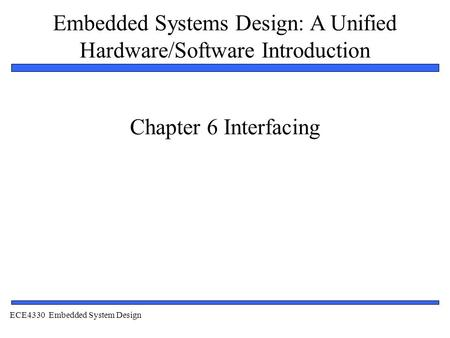 Embedded Systems Design: A Unified Hardware/Software Introduction 1 Chapter 6 Interfacing ECE4330 Embedded System Design.