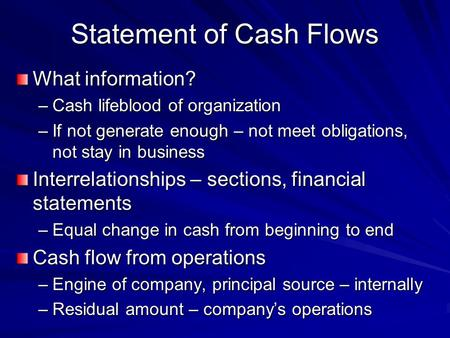Statement of Cash Flows What information? –Cash lifeblood of organization –If not generate enough – not meet obligations, not stay in business Interrelationships.