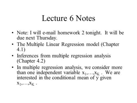 Lecture 6 Notes Note: I will e-mail homework 2 tonight. It will be due next Thursday. The Multiple Linear Regression model (Chapter 4.1) Inferences from.