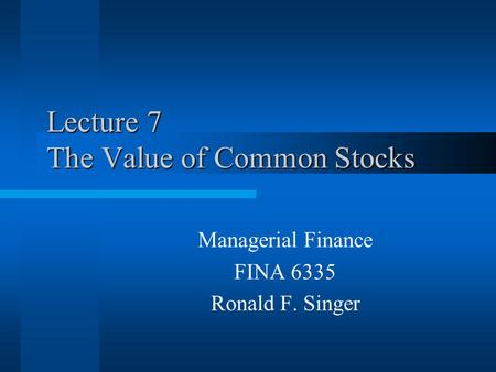 Lecture 7 The Value of Common Stocks Managerial Finance FINA 6335 Ronald F. Singer.