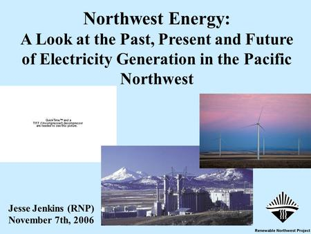 1 Jesse Jenkins (RNP) November 7th, 2006 Northwest Energy: A Look at the Past, Present and Future of Electricity Generation in the Pacific Northwest.