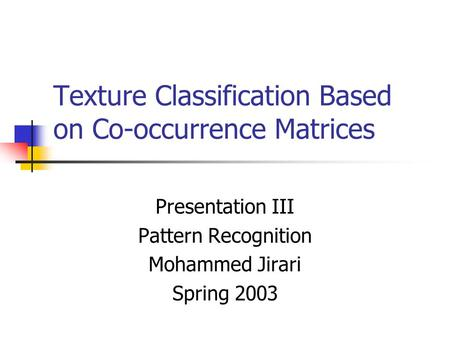 Texture Classification Based on Co-occurrence Matrices Presentation III Pattern Recognition Mohammed Jirari Spring 2003.