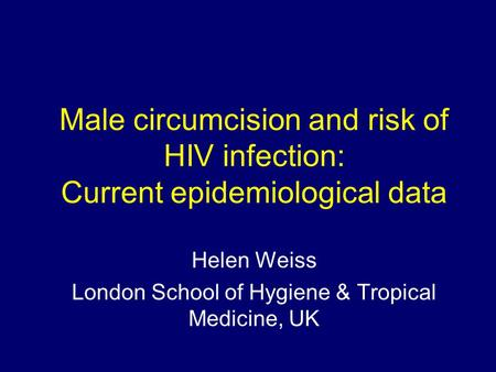 Male circumcision and risk of HIV infection: Current epidemiological data Helen Weiss London School of Hygiene & Tropical Medicine, UK.