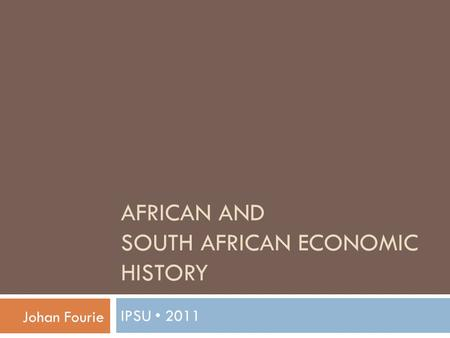 <strong>AFRICAN</strong> AND <strong>SOUTH</strong> <strong>AFRICAN</strong> ECONOMIC HISTORY IPSU 2011 Johan Fourie.