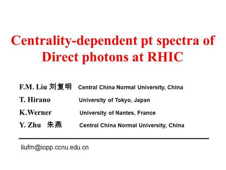 Centrality-dependent pt spectra of Direct photons at RHIC F.M. Liu 刘复明 Central China Normal University, China T. Hirano University of Tokyo, Japan K.Werner.