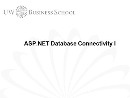 ASP.NET Database Connectivity I. 2 © UW Business School, University of Washington 2004 Outline Database Concepts SQL ASP.NET Database Connectivity.