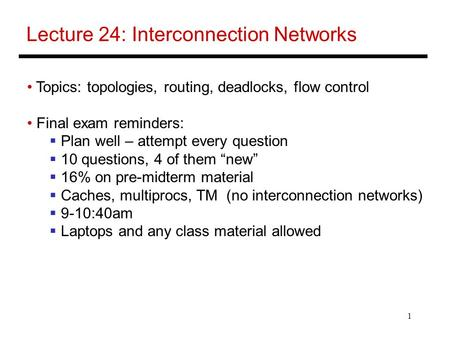 1 Lecture 24: Interconnection Networks Topics: topologies, routing, deadlocks, flow control Final exam reminders:  Plan well – attempt every question.