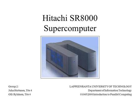 Hitachi SR8000 Supercomputer LAPPEENRANTA UNIVERSITY OF TECHNOLOGY Department of Information Technology 010652000 Introduction to Parallel Computing Group.