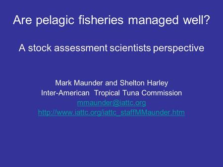 Are pelagic fisheries managed well? A stock assessment scientists perspective Mark Maunder and Shelton Harley Inter-American Tropical Tuna Commission
