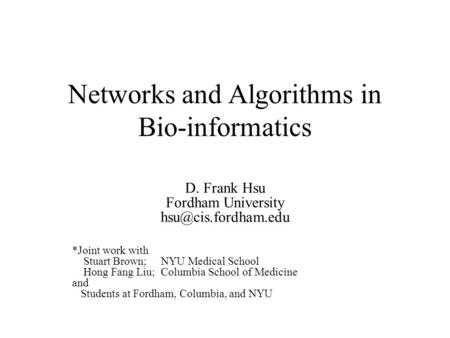Networks and Algorithms in Bio-informatics D. Frank Hsu Fordham University *Joint work with Stuart Brown; NYU Medical School Hong Fang.