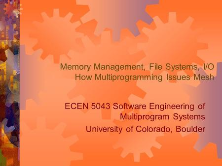 Memory Management, File Systems, I/O How Multiprogramming Issues Mesh ECEN 5043 Software Engineering of Multiprogram Systems University of Colorado, Boulder.