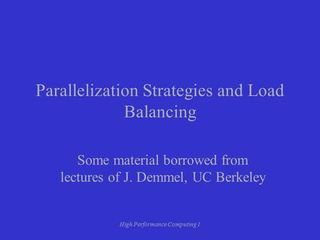 High Performance Computing 1 Parallelization Strategies and Load Balancing Some material borrowed from lectures of J. Demmel, UC Berkeley.