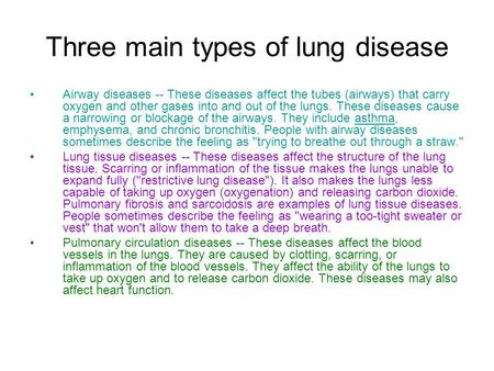 Three main types of lung disease Airway diseases -- These diseases affect the tubes (airways) that carry oxygen and other gases into and out of the lungs.
