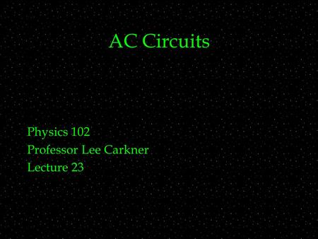 AC Circuits Physics 102 Professor Lee Carkner Lecture 23.
