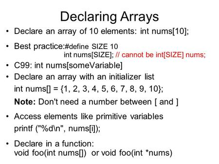 Declaring Arrays Declare an array of 10 elements: int nums[10]; Best practice: #define SIZE 10 int nums[SIZE]; // cannot be int[SIZE] nums; C99: int nums[someVariable]