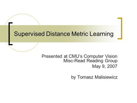 Supervised Distance Metric Learning Presented at CMU's Computer Vision Misc-Read Reading Group May 9, 2007 by Tomasz Malisiewicz.