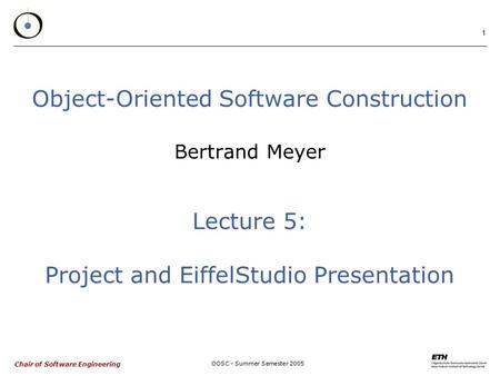 Chair of Software Engineering OOSC - Summer Semester 2005 1 Object-Oriented Software Construction Bertrand Meyer Lecture 5: Project and EiffelStudio Presentation.
