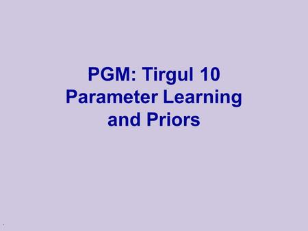 . PGM: Tirgul 10 Parameter Learning and Priors. 2 Why learning? Knowledge acquisition bottleneck u Knowledge acquisition is an expensive process u Often.