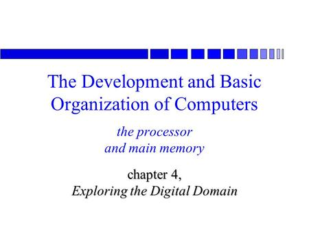 The processor and main memory chapter 4, Exploring the Digital Domain The Development and Basic Organization of Computers.