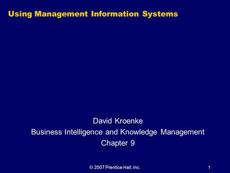 © 2007 Prentice Hall, Inc.1 Using Management Information Systems David Kroenke Business Intelligence and Knowledge Management Chapter 9.
