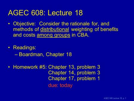 AGEC 608 Lecture 18, p. 1 AGEC 608: Lecture 18 Objective: Consider the rationale for, and methods of distributional weighting of benefits and costs among.