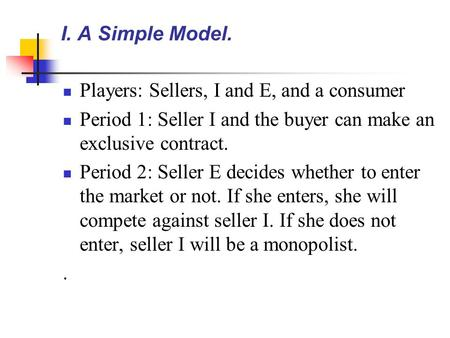 I. A Simple Model. Players: Sellers, I and E, and a consumer Period 1: Seller I and the buyer can make an exclusive contract. Period 2: Seller E decides.
