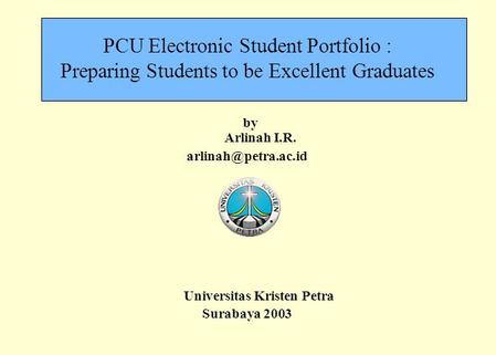 PCU Electronic Student Portfolio : Preparing Students to be Excellent Graduates by Arlinah I.R. Universitas Kristen Petra Surabaya.