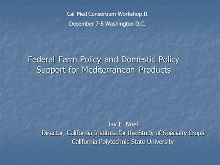 Federal Farm Policy and Domestic Policy Support for Mediterranean Products Jay E. Noel Director, California Institute for the Study of Specialty Crops.