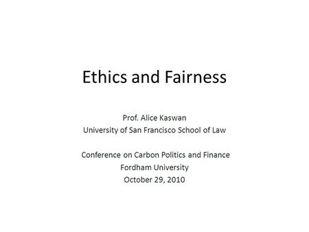 Ethics and Fairness Prof. Alice Kaswan University of San Francisco School of Law Conference on Carbon Politics and Finance Fordham University October 29,