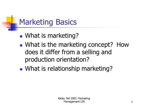 Kelley Fall 2001 Marketing Management 1291 Marketing Basics What is marketing? What is the marketing concept? How does it differ from a selling and production.
