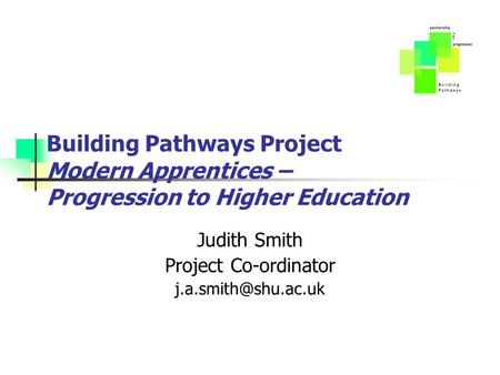 Building Pathways Project Modern Apprentices – Progression to Higher Education Judith Smith Project Co-ordinator