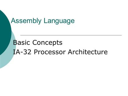 Assembly Language Basic Concepts IA-32 Processor Architecture.