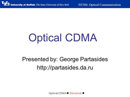 Optical CDMA  Electrical  EE566: Optical Communication Optical CDMA Presented by: George Partasides