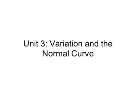 "Unit 3: Variation and the Normal Curve. Review: Standard Units ""z-score"" (""std units""): z = ( x –  x ) / σ –the number of σ's above average –(if negative,"