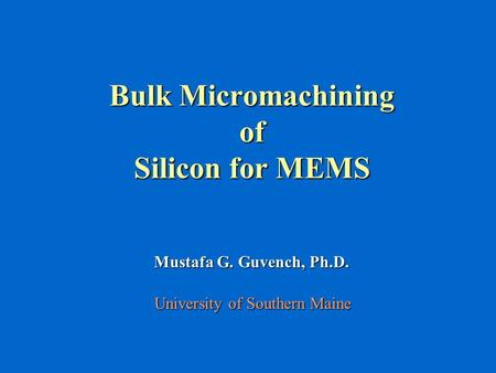 Bulk Micromachining of Silicon for MEMS Mustafa G. Guvench, Ph.D. University of Southern Maine.