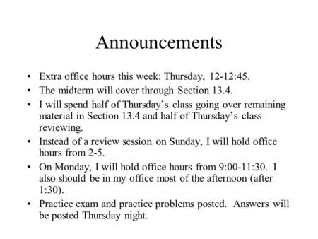 Announcements Extra office hours this week: Thursday, 12-12:45. The midterm will cover through Section 13.4. I will spend half of Thursday's class going.