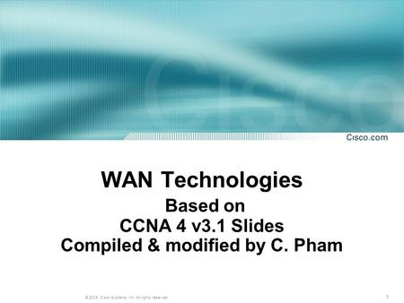 1 © 2004, Cisco Systems, Inc. All rights reserved. WAN Technologies Based on CCNA 4 v3.1 Slides Compiled & modified by C. Pham.