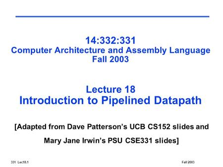 331 Lec18.1Fall 2003 14:332:331 Computer Architecture and Assembly Language Fall 2003 Lecture 18 Introduction to Pipelined Datapath [Adapted from Dave.