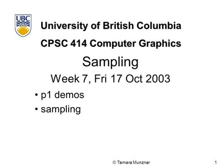 University of British Columbia CPSC 414 Computer Graphics © Tamara Munzner 1 Sampling Week 7, Fri 17 Oct 2003 p1 demos sampling.
