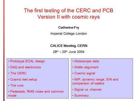 The first testing of the CERC and PCB Version II with cosmic rays Catherine Fry Imperial College London CALICE Meeting, CERN 28 th – 29 th June 2004 Prototype.