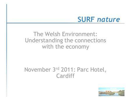 SURF nature The Welsh Environment: Understanding the connections with the economy November 3 rd 2011: Parc Hotel, Cardiff.