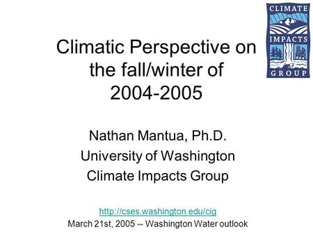 Climatic Perspective on the fall/winter of 2004-2005 Nathan Mantua, Ph.D. University of Washington Climate Impacts Group