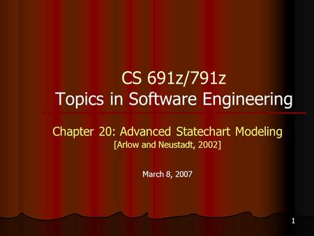 1 CS 691z/791z Topics in Software Engineering Chapter 20: Advanced Statechart Modeling [Arlow and Neustadt, 2002] March 8, 2007.