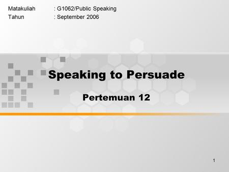 1 Matakuliah: G1062/Public Speaking Tahun: September 2006 Speaking to Persuade Pertemuan 12.