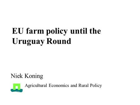 EU farm policy until the Uruguay Round Niek Koning Agricultural Economics and Rural Policy.