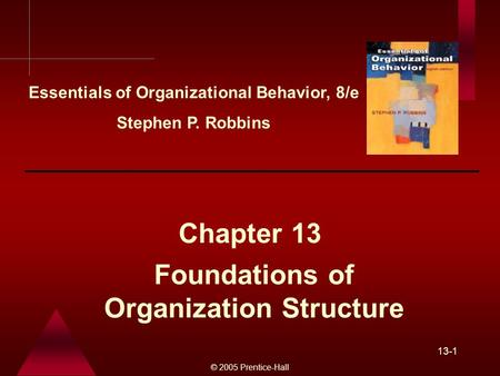 © 2005 Prentice-Hall 13-1 Foundations of Organization Structure Chapter 13 Essentials of Organizational Behavior, 8/e Stephen P. Robbins.